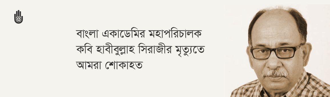 বাংলা একাডেমির মহাপরিচালক কবি হাবীবুল্লাহ সিরাজীর মৃত্যুতে আমরা শোকাহত